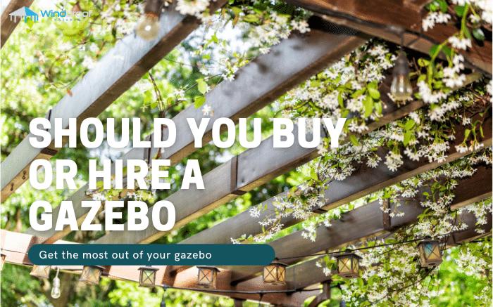 Should You Buy or Hire A Gazebo